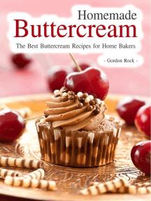 Homemade Buttercream: The Best Buttercream Recipes for Home Bakers