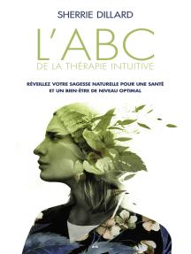 L'ABC de la thérapie intuitive: Réveillez votre sagesse naturelle pour une santé parfaite et un bien-être optimal