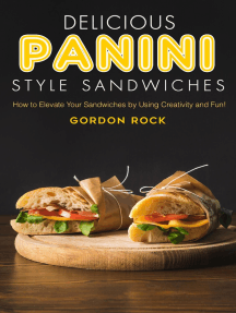 Delicious Panini Style Sandwiches: How to Elevate Your Sandwiches by Using Creativity and Fun!