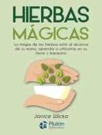 Hierbas Mágicas: La magia de las hierbas está al alcance de su mano, aprenda a utilizarlas en su favor y bienestar