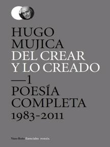 Del crear y lo creado 1: Poesía completa. 1983-2011