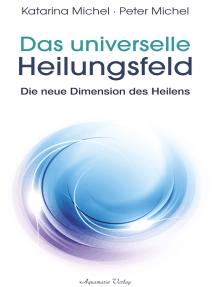 Das universelle Heilungsfeld - Die neue Dimension des Heilens