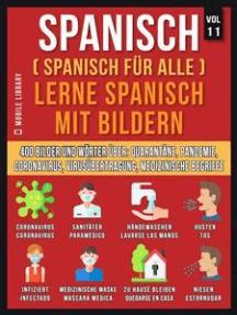 Spanisch (Spanisch Für Alle) Lerne Spanisch mit Bildern (Vol 11): 400 Bilder und Wörter in zweisprachigem Text über Quarantäne, Coronavirus, Virusübertragung, Pandemie und Medizinische Begriffe