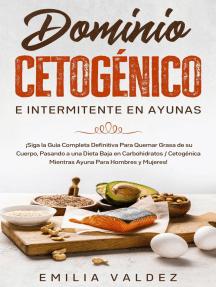 Dominio Cetogénico e Intermitente en Ayunas: ¡Siga la Guía Completa Definitiva Para Guemar Grasa de su Cuerpo, Pasando a una Dieta Baja en Carbohidratos / Cetogénica Mientras Ayuna Para