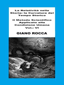 La Relatività Nella Storia: La Curvatura Del Tempo Storico - Il Metodo Scientifico Applicato Alla Condizione Umana - Vol.: VI