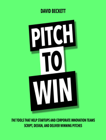 Pitch to Win: The Tools That Help Startups and Corporate Innovation Teams Script, Design, and Deliver Winning Pitches