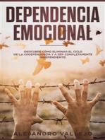 Dependencia Emocional: ¡Descubre Cómo Eliminar el Ciclo de la Codependencia y a Ser Completamente Independiente!