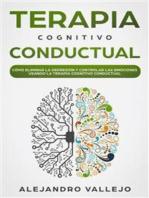 Terapia Cognitivo Conductual: Cómo Eliminar la Depresión y Controlar las Emociones Usando la Terapia Cognitivo Conductual