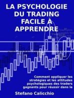 La psychologie du trading facile à apprendre: Comment appliquer les stratégies et les attitudes psychologiques des traders gagnants pour réussir dans le trading.