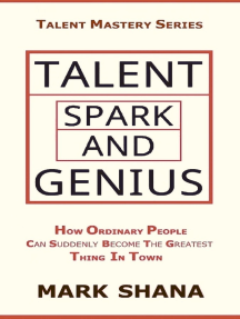 Talent Spark and Genius (How Ordinary People Can Suddenly Become The Greatest Thing In Town)