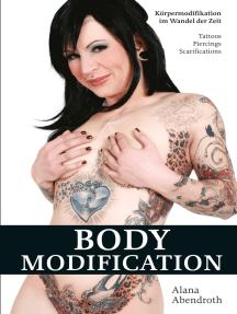 Bodymodification: Körpermodifikationen im Wandel der Zeit: Tattoos, Piercings, Scarifications