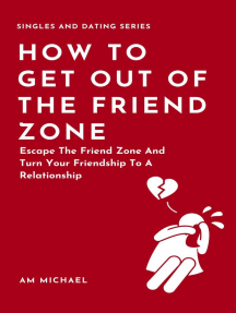 How To Get Out Of The Friend Zone: Escape The Friend Zone And Turn Your Friendship To A Relationship: Singles and Dating Series