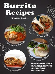 Burrito Recipes: The Ultimate Guide to Making Burritos Like Big Chain Restaurants