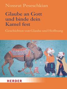 Glaube an Gott und binde dein Kamel fest: Geschichten von Glaube und Hoffnung