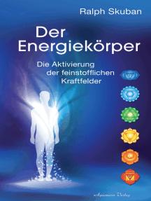 Der Energiekörper: Die Aktivierung der feinstofflichen Kraftfelder
