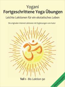 Fortgeschrittene Yoga Übungen - Teil 1: Leichte Lektionen für ein ekstatisches Leben - Lektionen 1 - 90, Die originalen Internet-Lektionen mit Ergänzungen vom Autor