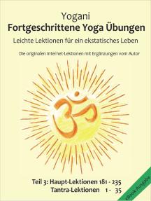 Fortgeschrittene Yoga Übungen - Teil 3: Leichte Lektionen für ein ekstatisches Leben - Haupt-Lektionen 181 - 235, Tantra-Lektionen 1-35, Die originalen Internet-Lektionen mit Ergänzungen vom Autor