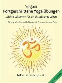 Fortgeschrittene Yoga Übungen - Teil 2: Leichte Lektionen für ein ekstatisches Leben - Haupt-Lektionen 91 - 180,   Die originalen Internet-Lektionen mit Ergänzungen vom Autor