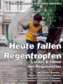 Heute fallen Regentropfen - Lieder & Ideen bei Regenwetter: Mit allen Sinnen - Kreative Bastelideen, Spiele, Geschichten, Rätsel, Rezepte und ein Regenfest mit guten Freunden