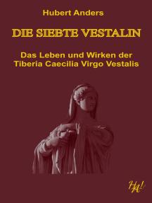Die siebte Vestalin: Das Leben und Wirken der Tiberia Caecilia Virgo Vestalis