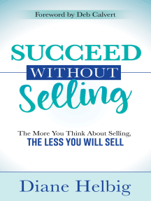 Succeed Without Selling: The More You Think About Selling, the Less You Will Sell