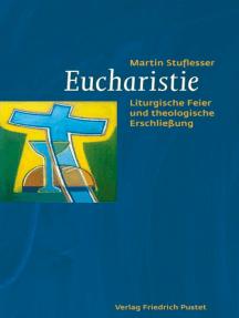Eucharistie: Liturgische Feier und theologische Erschließung