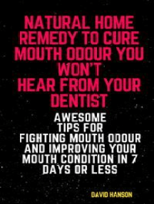 Natural Home Remedy to Cure Mouth Odour You Won't Hear from Your Dentist: Awesome Tips for Fighting Mouth Odour and Improving Your Mouth Condition in 7 Days or Less