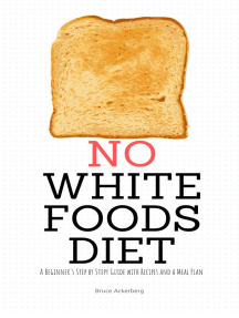 No White Foods Diet: A Beginner's Step by Step Guide with Recipes and a Meal Plan