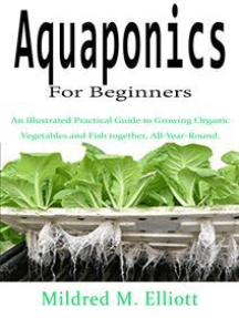 Aquaponics For Beginners: An Illustrated Practical Guide to Growing Organic Vegetables and Fish together, All-Year-Round.