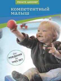 Компетентный малыш: Руководство для родителей с многочисленными примерами увлекательных подвижных игр. От рождения до трех лет