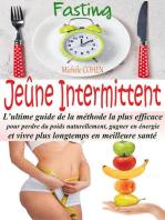 Jeûne Intermittent, Fasting : L'ultime guide de la méthode la plus efficace pour perdre du poids naturellement, gagner en énergie et vivre plus longtemps en meilleure santé