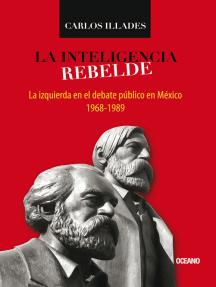 La inteligencia rebelde: La izquierda en el debate público en México, 1968-1989