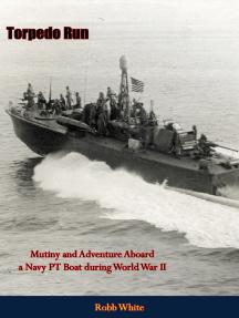 Torpedo Run: Mutiny and Adventure Aboard a Navy PT Boat during World War II