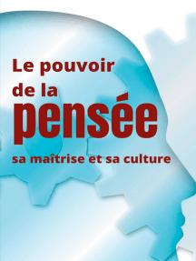 Le pouvoir de la pensée, sa maîtrise et sa culture: Les facultés insoupçonnées de la concentration et de la mémoire