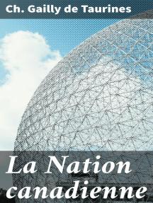 La Nation canadienne: Étude Historique sur les Populations Françaises du Nord de L'Amérique