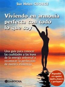 Viviendo en armonía perfecta con todo lo que soy: Una guía para conocer las cualidades y las leyes de la energía universal y reconocer la perfección de nuestra existencia