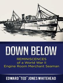 Down Below- Reminiscences of a WW2 Engine Room Merchant Seaman