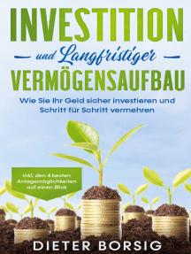 Investition und langfristiger Vermögensaufbau: Wie Sie Ihr Geld sicher investieren und Schritt für Schritt vermehren - inkl. den 4 besten Anlagemöglichkeiten auf einen Blick