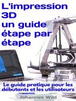 L'impression 3D - un guide étape par étape: Le guide pratique pour les débutants et les utilisateurs