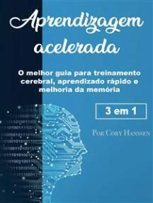 Aprendizagem acelerada: O melhor guia para treinamento cerebral, aprendizado rápido e melhoria da memória