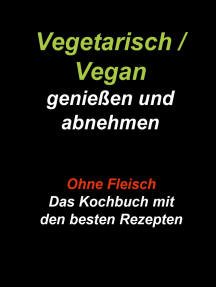 Vegetarisch / Vegan genießen und abnehmen: Ohne Fleisch - Das Kochbuch mit den besten Rezepten