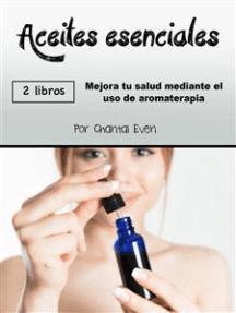 Aceites esenciales: Mejora tu salud mediante el uso de aromaterapia