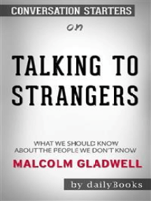 Talking to Strangers: What We Should Know about the People We Don't Know by Malcolm Gladwell: Conversation Starters