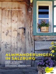 Almwanderungen in Salzburg: Über 70 Touren zum Staunen, Erkunden, Abschalten