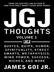 JGJ Thoughts: Quotes, Quips, Humor, Spirituality, Street Smarts, Metaphysics, Mind Power, Success, Riches, and More