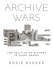 Archive Wars: The Politics of History in Saudi Arabia