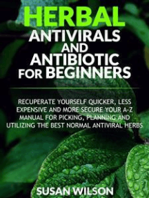 Herbal Antiviral and Antibiotic for Beginners: Recuperate Yourself Quicker,Less Expensive and More Secure Your A-Z Manual for Picking, Planning and Utilizing the Best Normal Antiviral Herbs