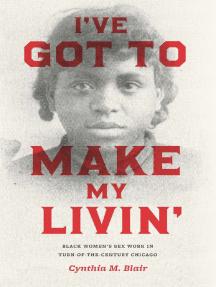 I've Got to Make My Livin': Black Women's Sex Work in Turn-of-the-Century Chicago