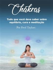 Chakras: Tudo que você deve saber sobre equilíbrio, cura e meditação