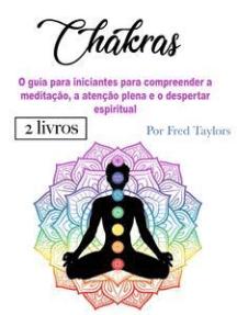 Chakras: O guia para iniciantes para compreender a meditação, a atenção plena e o despertar espiritual